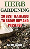 Herb Gardening: 20 Best Tea Herbs To Grow, Dry And Preserve: (Gardening, Indoor Gardening)