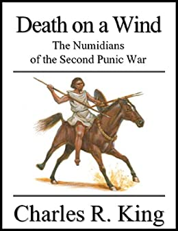 Death on a Wind: The Numidians of the Second Punic War (English Edition) von [King, Charles R.]