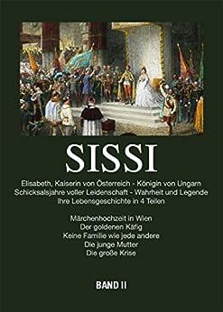 Sissi - Elisabeth, Kaiserin von Österreich und Königin von Ungarn: Schicksalsjahre voller Leidenschaft - Wahrheit und Legende Bd.2