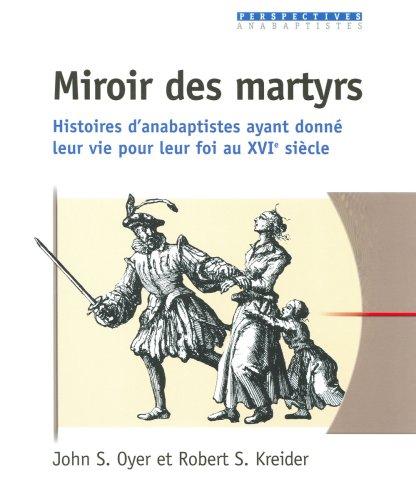 Miroir des martyrs. Histoires d'anabaptistes ayant donné leur vie pour leur foi par OYER John - KREIDER Robert