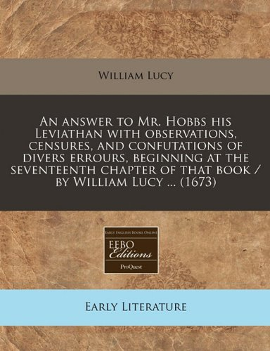An answer to Mr. Hobbs his Leviathan with observations, censures, and confutations of divers errours, beginning at the seventeenth chapter of that book / by William Lucy ... (1673)
