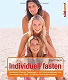 Individuell fasten: Entdecke Deinen Fastentyp - mit Wochenplänen und Rezepten zum Saft-, Früchte- und Suppenfasten - Ralf Moll