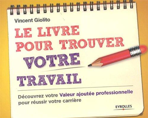 Le livre pour trouver votre travail: Découvrez votre Valeur ajoutée professionnelle pour réussir votre carrière.