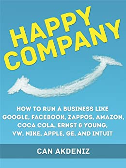Happy Company: How High Profile Companies Have Earned Spectacular Success: Case Studies of Google, Facebook, Zappos, Amazon, Coca Cola, Ernst & Young, ... Business Books Book 3) (English Edition) par [Akdeniz, Can]