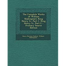 The Complete Works of William Shakespeare: King Henry IV, Part 1. King Henry IV, Part 2