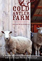 Cold Antler Farm: A Memoir of Growing Food and Celebrating Life on a Scrappy Six-Acre Homestead by Jenna Woginrich (2014-06-10)