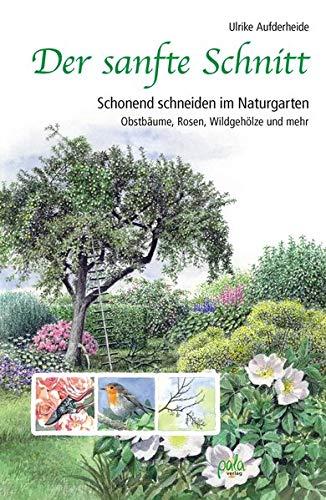 Der sanfte Schnitt: Schonend schneiden im Naturgarten. Obstbäume, Rosen, Wildgehölze und mehr -