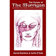 The Guises of the Morrigan: The Irish Goddess of Sex and Battle Her Myths, Powers and Mysteries