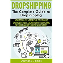 Dropshipping: The Complete Guide to Dropshipping (How to Create a Profitable Six Figure Online Business and Make Passive Income Without Having Your Own Inventory) (English Edition)