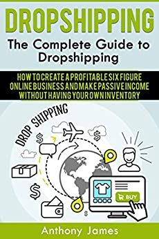 Dropshipping: The Complete Guide to Dropshipping (How to Create a Profitable Six Figure Online Business and Make Passive Income Without Having Your Own Inventory) (English Edition) de [James, Anthony]
