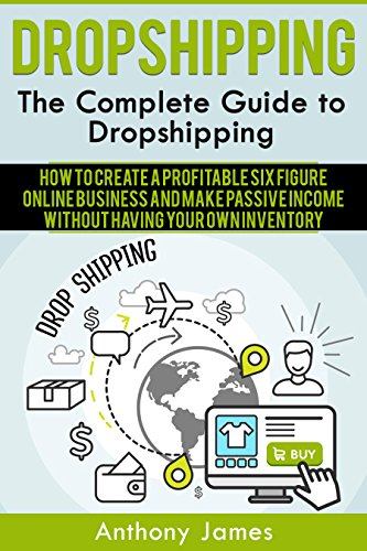 Dropshipping: The Complete Guide to Dropshipping (How to Create a Profitable Six Figure Online Business and Make Passive Income Without Having Your Own Inventory)
