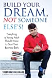 Build Your Dream, Not Someone Else's!: Everything a Young Adult Should Know to Start Their Business Early (English Edition)