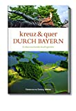 Kreuz und quer durch Bayern - 21 überraschende Ausflugsziele - Hrsg. Nadeschda Scharfenberg
