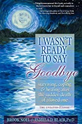 I Wasn't Ready to Say Goodbye Companion Workbook: A Companion Workbook for Surviving, Coping, & Healing After the Sudden Death of a Loved One (I Wasn't Ready to Say Goodbye, 1)