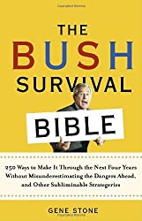 The Bush Survival Bible: 250 Ways to Make it Through the Next Four Years Without Misunderestimating the Dangers Ahead, and Other Subliminable Stategeries by Gene Stone (2004-11-09)