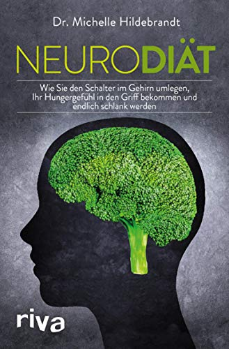 Neurodiät: Wie Sie den Schalter im Gehirn umlegen, um Ihr Hungergefühl in den Griff zu bekommen und endlich schlank zu werden