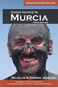 Going Native In Murcia 3rd Edition: All You Need To Know About Visiting, Living and Home Buying in Murcia and Spain's Costa Calida by [Jenkins, Debbie, Jenkins, Marcus]