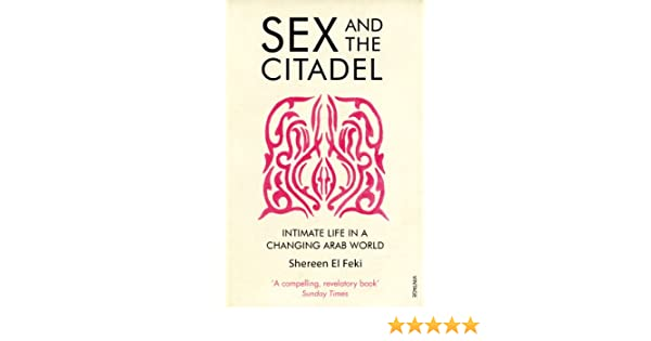 Sex and the Citadel: Intimate Life in a Changing Arab World (English  Edition)