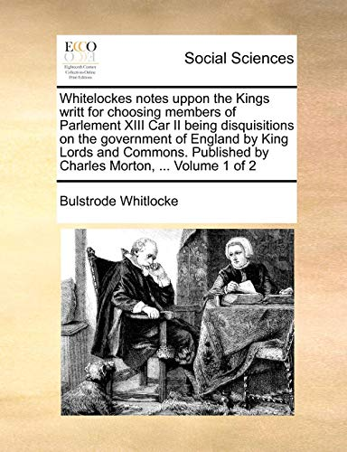 Whitelockes notes uppon the Kings writt for choosing members of Parlement XIII Car II being disquisitions on the government of England by King Lords ... by Charles Morton, ...  Volume 1 of 2
