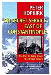 On Secret Service East of Constantinople: The Plot to Bring Down the British Empire by Peter Hopkirk (2001-10-11)