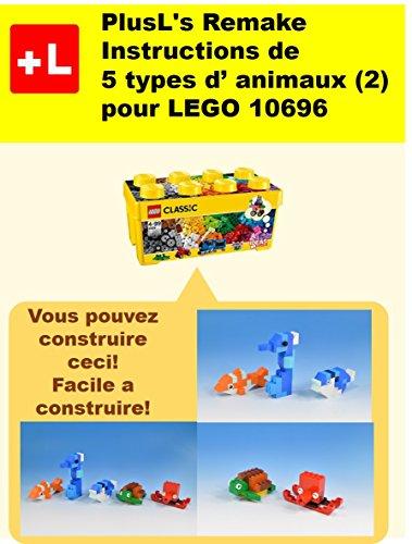 PlusL\'s Remake Instructions de 5 types d\' animaux (2) pour LEGO 10696: Vous pouvez construire le 5 types d\' animaux (2)  de vos propres briques! (French Edition)