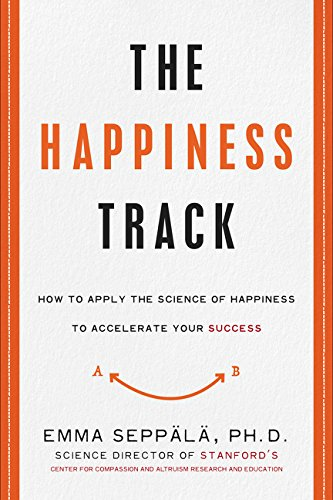 The Happiness Track: How to Apply the Science of Happiness to Accelerate Your Success por Emma Seppala