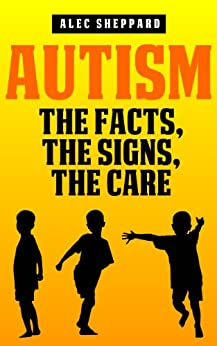 Autism: The Facts, The Signs, The Care by [Sheppard, Alec]