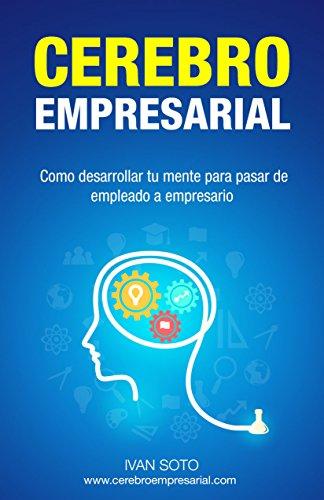 Cerebro Empresarial: Como desarrollar tu mente para pasar de empleado a empresario por Ivan Soto