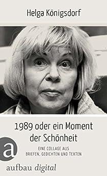 1989 oder Ein Moment Schönheit: Eine Collage aus Briefen, Gedichten, Texten (German Edition) by [Königsdorf, Helga]