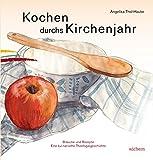 Kochen durchs Kirchenjahr: Bräuche und Rezepte Eine kulinarische Theologiegeschichte