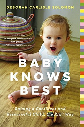 Baby Knows Best: Raising a Confident and Resourceful Child, the RIE Way by Deborah Carlisle Solomon (2015-03-26)