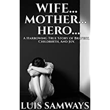 Wife... Mother... Hero...: A Harrowing True Story of Bravery, Childbirth, and Joy
