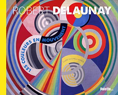 Robert Delaunay, les Couleurs en Mouvement par Zucchelli-Romer C.