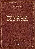 Des Chiens anglais de chasse et de tir et de leur dressage... Préface du Mis de Cherville