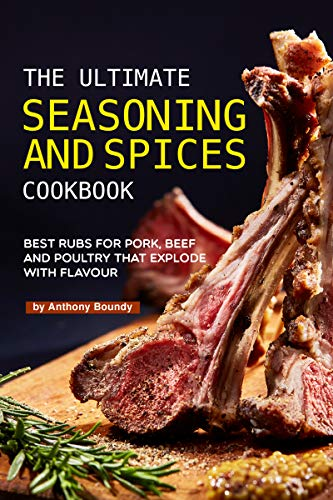 The Ultimate Seasoning and Spices Cookbook: Best Rubs for Pork, Beef and Poultry That Explode with Flavour (English Edition)