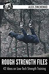 Rough Strength Files: 42 Ideas on Low-Tech Strength Training by Alex Zinchenko (2013-12-18)