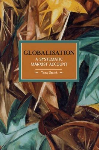 Globalisation: A Systematic Marxian Account: Historical Materialism, Volume 10 por Tony Smith
