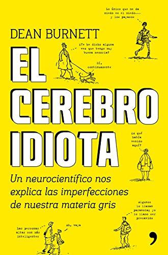 El cerebro idiota: Un neurocientífico nos explica las imperfecciones de nuestra materia gris (Fuera de Colección) por Dean Burnett