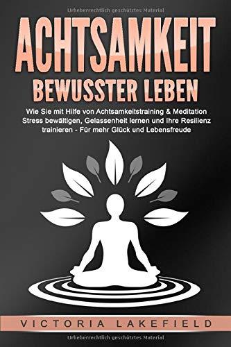 ACHTSAMKEIT - Bewusster leben: Wie Sie mit Hilfe von Achtsamkeitstraining & Meditation Stress bewältigen, Gelassenheit lernen und Ihre Resilienz trainieren - Für mehr Glück & Lebensfreude