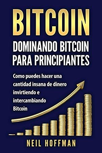 Bitcoin: Dominando Bitcoin para Principiantes: Como Puedes Hacer Mucho Dinero Invirtiendo y Cambiando en Bitcoin (Libros en...