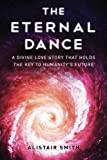 The Eternal Dance: A Divine Love Story that Holds the Key To Humanity's Future