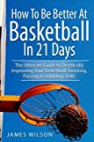 How to Be Better at Basketball in 21 Days: The Ultimate Guide to Drastically Improving Your Basketball Shooting, Passing and Dribbling Skills