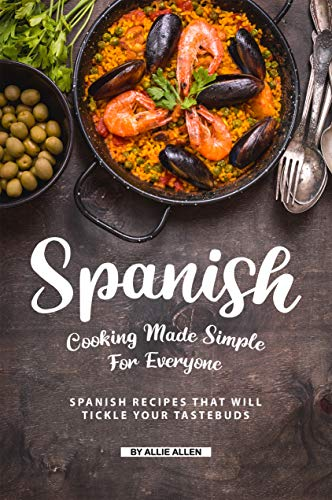 Spanish Cooking Made Simple for Everyone: Spanish Recipes That Will Tickle Your Tastebuds (English Edition)