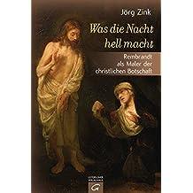Was die Nacht hell macht: Rembrandt als Maler der christlichen Botschaft