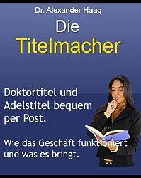 Die Titelmacher - Doktortitel und Adelstitel bequem per Post! Wie das Geschäft mit dem Titelhandel funktioniert und was es wirklich bringt.