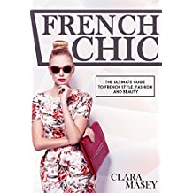 FRENCH CHIC: The Ultimate Guide to French Style, Fashion and Beauty (French Chic, Fashion and Beauty, Minimalist Living, French Fashion, Style Secrets, Parisian Chic) (English Edition)