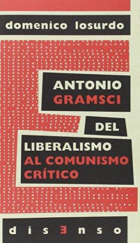 Antonio Gramsci. Del Liberalismo Al Comunismo Crítico (disenso)