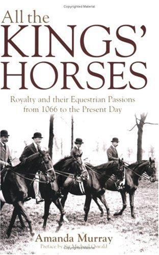All the Kings Horses: Royalty and their Equestrian Passions from 1066 to the Present Day: A Celebration of Royal Horses from 1066 to the Present Day