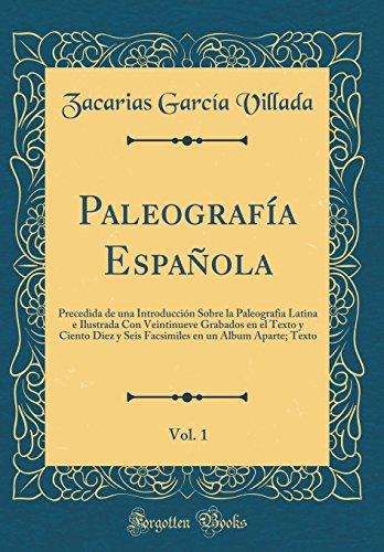 Paleografía Española, Vol. 1: Precedida de una Introducción Sobre la Paleografia Latina e Ilustrada Con Veintinueve Grabados en el Texto y Ciento Diez ... en un Album Aparte; Texto (Classic Reprint)