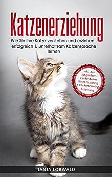 Katzenerziehung: Wie Sie Ihre Katze verstehen und erziehen - erfolgreich & unterhaltsam Katzensprache lernen (inkl. der 10 größten Fehler beim Katzentraining + Clickertraining Anleitung) von [Lobwald, Tanja]